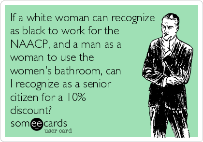 If a white woman can recognize as black to work for the NAACP, and a man as a woman to use the women's bathroom, can I recognize as a senior citizen for a 10% discount?