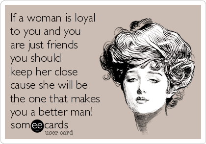 If a woman is loyal to you and you are just friends you should keep her close cause she will be the one that makes you a better man!