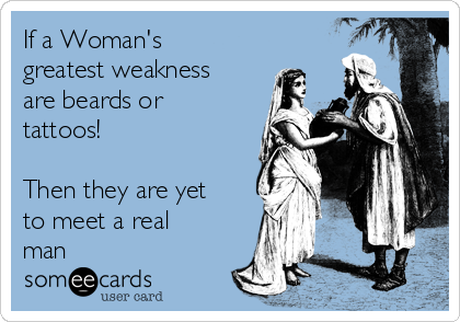 If a Woman's greatest weakness are beards or tattoos!  Then they are yet to meet a real man