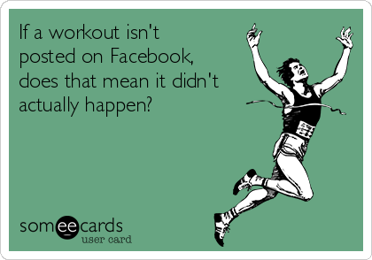 If a workout isn't posted on Facebook, does that mean it didn't actually happen?