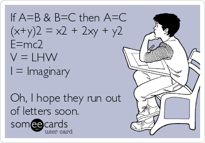 If A=B & B=C then A=C (x+y)2 = x2 + 2xy + y2  E=mc2  V = LHW I = Imaginary  Oh, I hope they run out of letters soon.