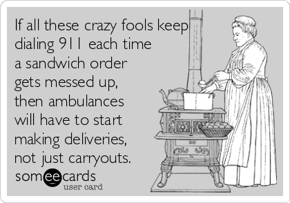 If all these crazy fools keep dialing 911 each time a sandwich order gets messed up, then ambulances will have to start making deliveries, not just carryouts.