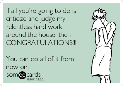 If all you're going to do is  criticize and judge my relentless hard work around the house, then CONGRATULATIONS!!!   You can do all of it from now on.