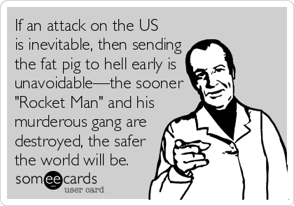 """If an attack on the US  is inevitable, then sending the fat pig to hell early is  unavoidable—the sooner """"Rocket Man"""" and his murderous gang are destroyed, the safer the world will be."""