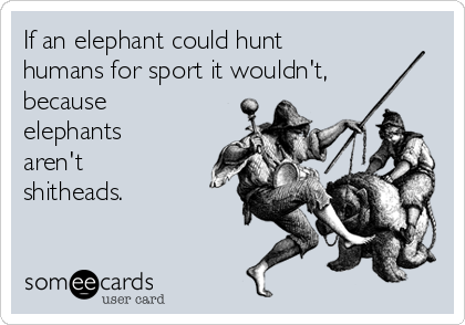 If an elephant could hunt humans for sport it wouldn't, because elephants aren't shitheads.