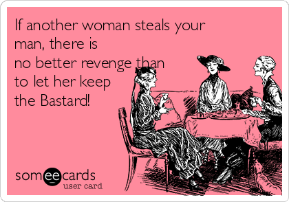 If another woman steals your man, there is no better revenge than to let her keep the Bastard!