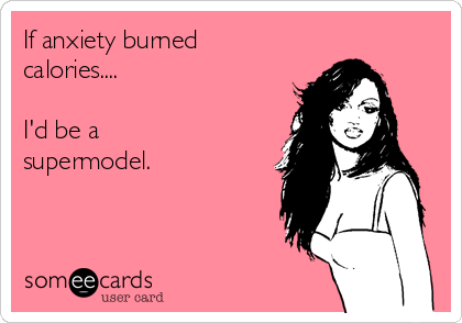 If anxiety burned calories....   I'd be a supermodel.
