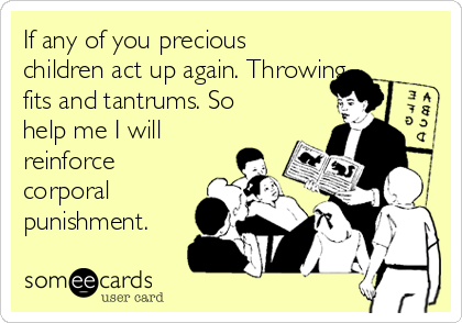 If any of you precious children act up again. Throwing fits and tantrums. So help me I will reinforce corporal punishment.