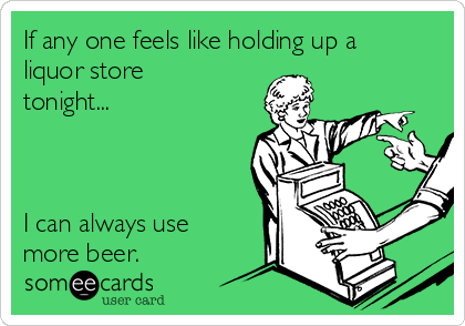 If any one feels like holding up a liquor store tonight...    I can always use more beer.