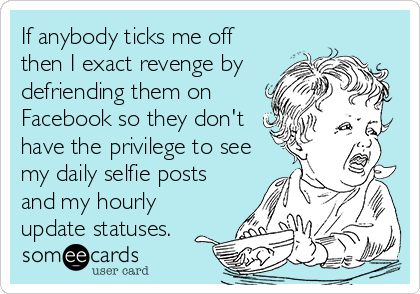 If anybody ticks me off then I exact revenge by defriending them on Facebook so they don't have the privilege to see my daily selfie posts and my hourly update statuses.