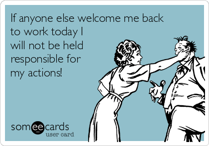 If anyone else welcome me back to work today I will not be held responsible for my actions!