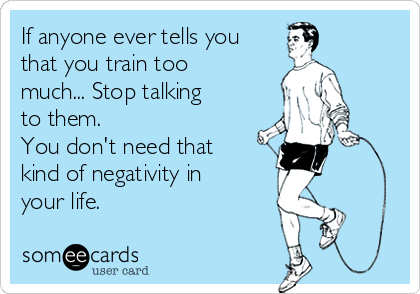 If anyone ever tells you that you train too much... Stop talking to them. You don't need that kind of negativity in your life.