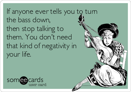 If anyone ever tells you to turn the bass down, then stop talking to them. You don't need that kind of negativity in your life.