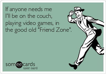 "If anyone needs me I'll be on the couch, playing video games, in the good old ""Friend Zone""."