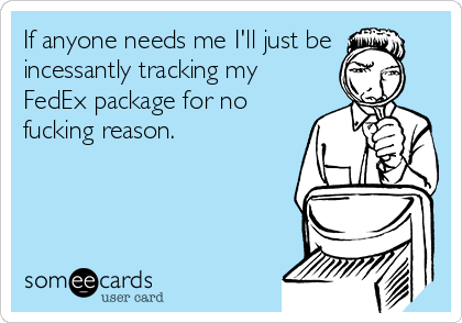 If anyone needs me I'll just be incessantly tracking my FedEx package for no fucking reason.