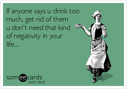 If anyone says u drink too much, get rid of them u don't need that kind of negativity in your life....