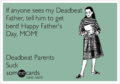 If anyone sees my Deadbeat Father, tell him to get bent! Happy Father's Day, MOM!    Deadbeat Parents Suck