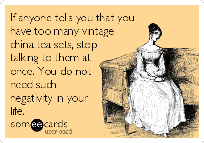 If anyone tells you that you have too many vintage china tea sets, stop talking to them at once. You do not need such negativity in your life.