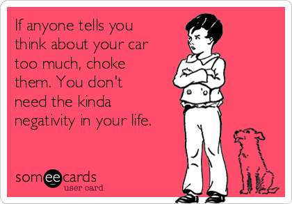 If anyone tells you think about your car too much, choke them. You don't need the kinda negativity in your life.