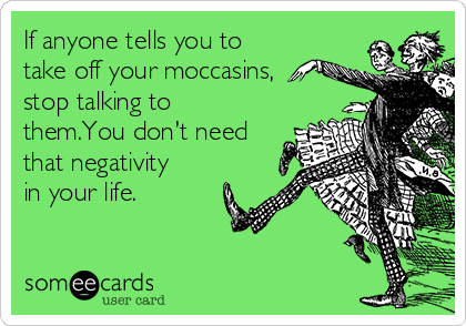 If anyone tells you to take off your moccasins, stop talking to them.You don't need that negativity in your life.