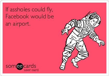 If assholes could fly,  Facebook would be an airport.