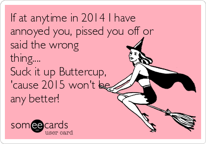 If at anytime in 2014 I have annoyed you, pissed you off or said the wrong thing.... Suck it up Buttercup, 'cause 2015 won't be any better!