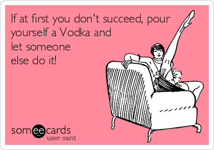 If at first you don't succeed, pour yourself a Vodka and let someone else do it!