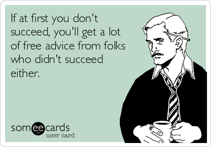 If at first you don't succeed, you'll get a lot of free advice from folks who didn't succeed either.