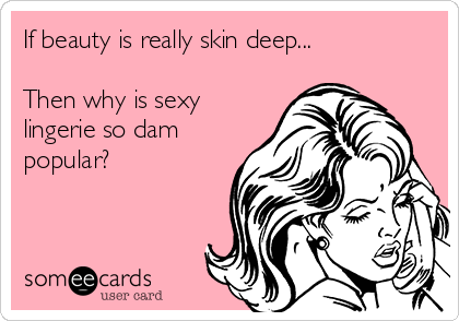 If beauty is really skin deep...  Then why is sexy lingerie so dam popular?