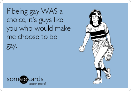 If being gay WAS a choice, it's guys like you who would make me choose to be gay.