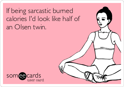 If being sarcastic burned  calories I'd look like half of an Olsen twin.