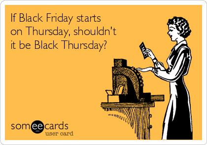 If Black Friday starts  on Thursday, shouldn't it be Black Thursday?