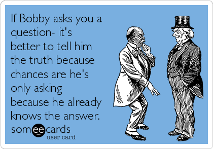 If Bobby asks you a question- it's better to tell him the truth because  chances are he's only asking because he already knows the answer.