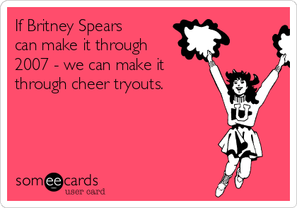 If Britney Spears can make it through 2007 - we can make it through cheer tryouts.