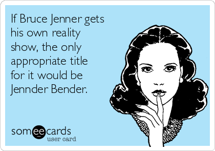 If Bruce Jenner gets his own reality show, the only appropriate title for it would be  Jennder Bender.