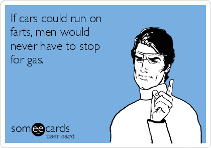 If cars could run on farts, men would never have to stop for gas.