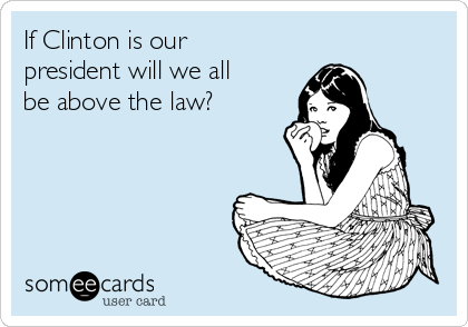 If Clinton is our president will we all be above the law?