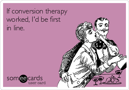 If conversion therapy worked, I'd be first in line.