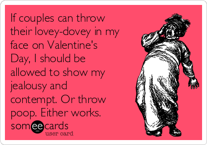 If couples can throw their lovey-dovey in my face on Valentine's Day, I should be allowed to show my jealousy and contempt. Or throw poop. Either works.