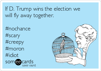 If D. Trump wins the election we will fly away together.  #nochance #scary #creepy #moron #idiot