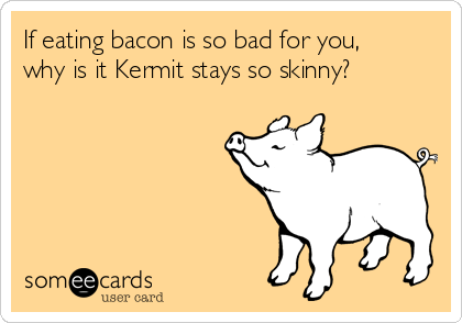 If eating bacon is so bad for you, why is it Kermit stays so skinny?