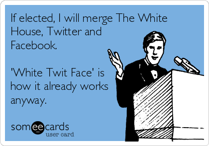 If elected, I will merge The White House, Twitter and Facebook.   'White Twit Face' is how it already works anyway.