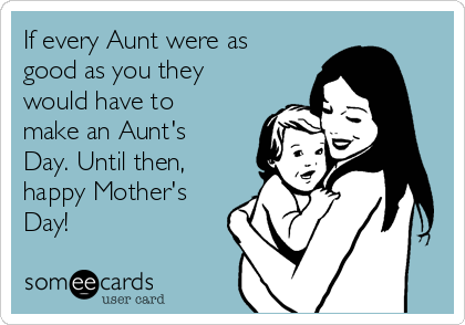 If every Aunt were as good as you they would have to make an Aunt's Day. Until then, happy Mother's Day!