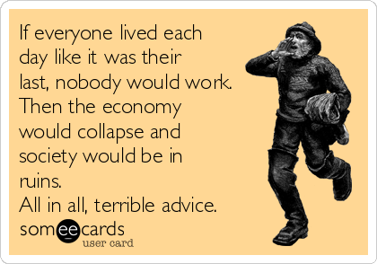 If everyone lived each day like it was their last, nobody would work. Then the economy would collapse and society would be in ruins.  All in all, terrible advice.
