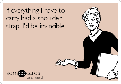 If everything I have to carry had a shoulder strap, I'd be invincible.