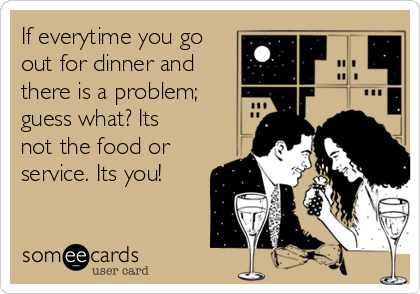 If everytime you go out for dinner and there is a problem; guess what? Its not the food or service. Its you!