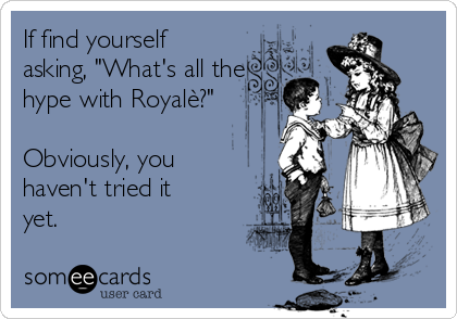 "If find yourself asking, ""What's all the hype with Royalè?""  Obviously, you haven't tried it yet."