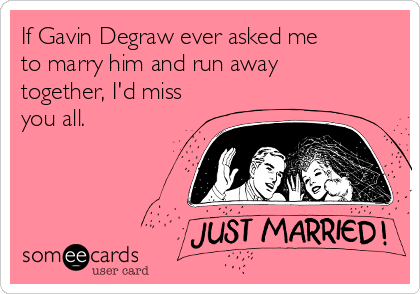 If Gavin Degraw ever asked me to marry him and run away together, I'd miss you all. ♡