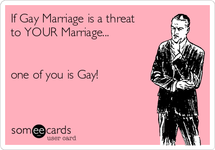 If Gay Marriage is a threat to YOUR Marriage...   one of you is Gay!