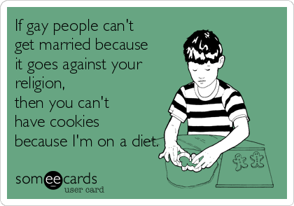 If gay people can't get married because it goes against your religion, then you can't have cookies because I'm on a diet.